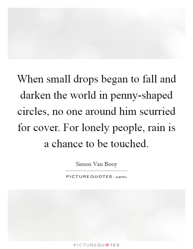 When small drops began to fall and darken the world in penny-shaped circles, no one around him scurried for cover. For lonely people, rain is a chance to be touched Picture Quote #1