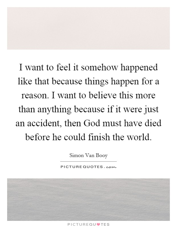I want to feel it somehow happened like that because things happen for a reason. I want to believe this more than anything because if it were just an accident, then God must have died before he could finish the world Picture Quote #1