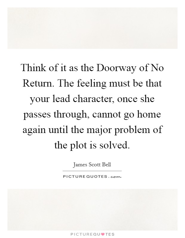 Think of it as the Doorway of No Return. The feeling must be that your lead character, once she passes through, cannot go home again until the major problem of the plot is solved Picture Quote #1