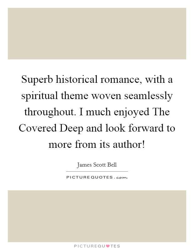 Superb historical romance, with a spiritual theme woven seamlessly throughout. I much enjoyed The Covered Deep and look forward to more from its author! Picture Quote #1