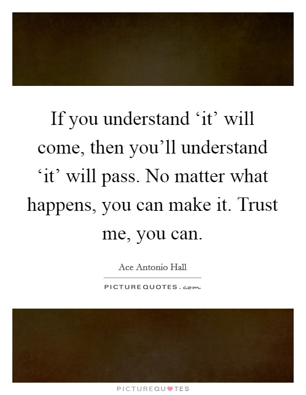If you understand 'it' will come, then you'll understand 'it' will pass. No matter what happens, you can make it. Trust me, you can Picture Quote #1