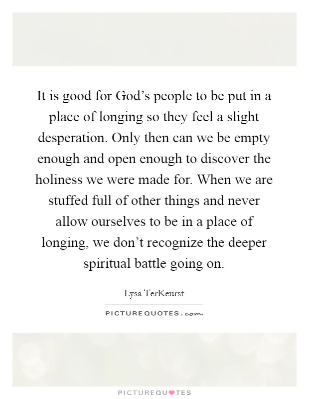 It is good for God's people to be put in a place of longing so they feel a slight desperation. Only then can we be empty enough and open enough to discover the holiness we were made for. When we are stuffed full of other things and never allow ourselves to be in a place of longing, we don't recognize the deeper spiritual battle going on Picture Quote #1