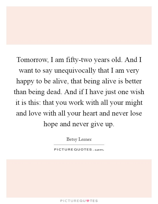 Tomorrow, I am fifty-two years old. And I want to say unequivocally that I am very happy to be alive, that being alive is better than being dead. And if I have just one wish it is this: that you work with all your might and love with all your heart and never lose hope and never give up Picture Quote #1
