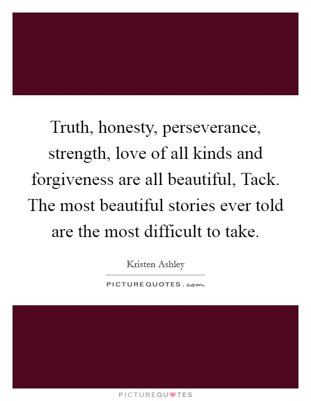 Truth, honesty, perseverance, strength, love of all kinds and forgiveness are all beautiful, Tack. The most beautiful stories ever told are the most difficult to take Picture Quote #1