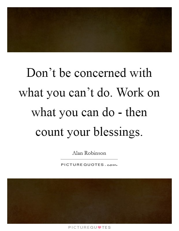 Don't be concerned with what you can't do. Work on what you can do - then count your blessings Picture Quote #1