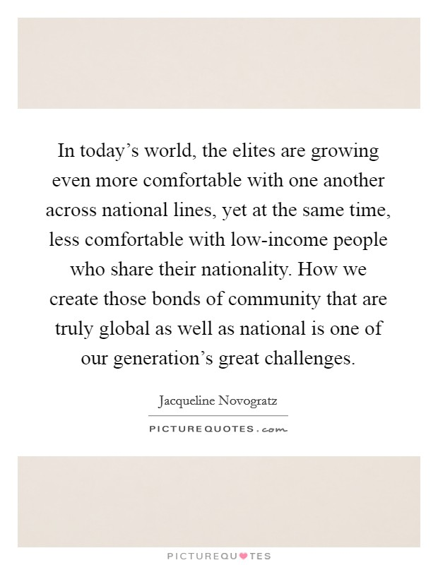 In today's world, the elites are growing even more comfortable with one another across national lines, yet at the same time, less comfortable with low-income people who share their nationality. How we create those bonds of community that are truly global as well as national is one of our generation's great challenges Picture Quote #1
