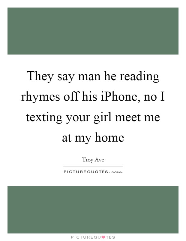 They say man he reading rhymes off his iPhone, no I texting your girl meet me at my home Picture Quote #1