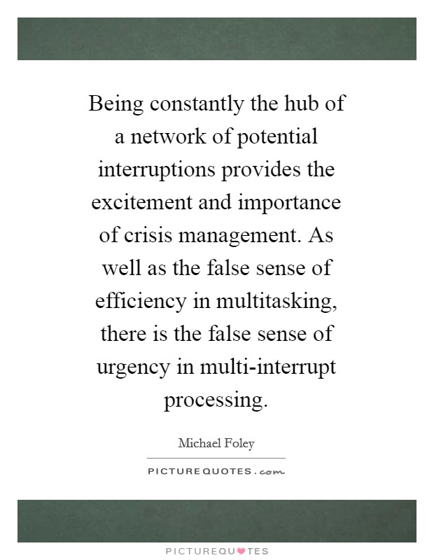 Being constantly the hub of a network of potential interruptions provides the excitement and importance of crisis management. As well as the false sense of efficiency in multitasking, there is the false sense of urgency in multi-interrupt processing Picture Quote #1