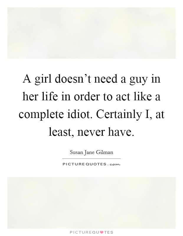 A girl doesn't need a guy in her life in order to act like a complete idiot. Certainly I, at least, never have Picture Quote #1
