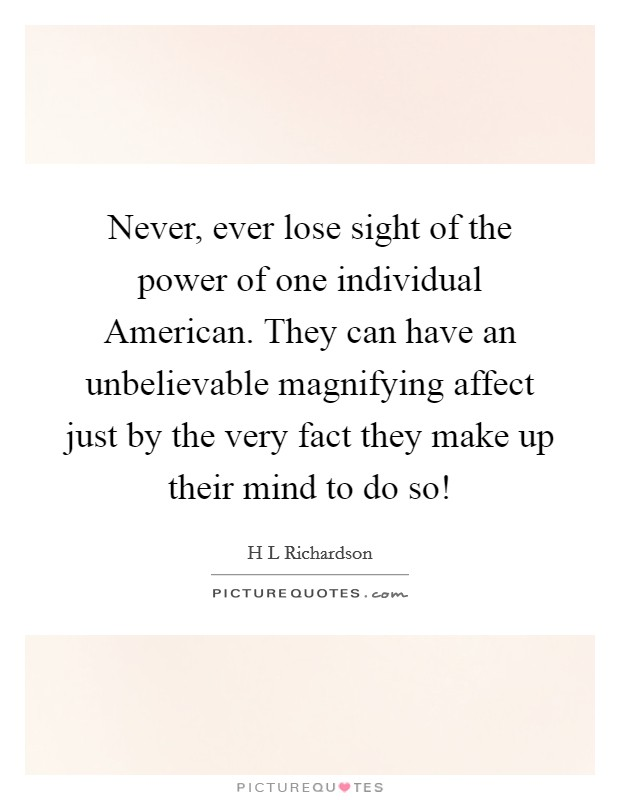 Never, ever lose sight of the power of one individual American. They can have an unbelievable magnifying affect just by the very fact they make up their mind to do so! Picture Quote #1