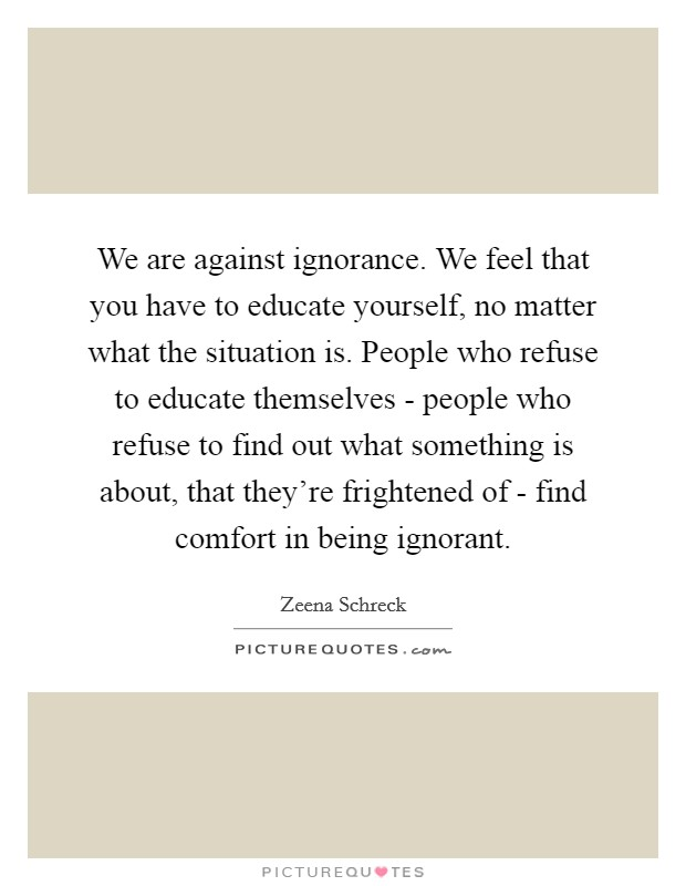 We are against ignorance. We feel that you have to educate yourself, no matter what the situation is. People who refuse to educate themselves - people who refuse to find out what something is about, that they're frightened of - find comfort in being ignorant Picture Quote #1