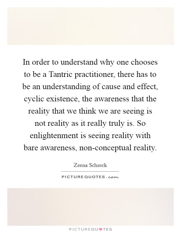 In order to understand why one chooses to be a Tantric practitioner, there has to be an understanding of cause and effect, cyclic existence, the awareness that the reality that we think we are seeing is not reality as it really truly is. So enlightenment is seeing reality with bare awareness, non-conceptual reality Picture Quote #1