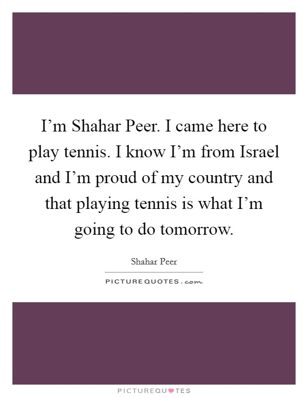 I'm Shahar Peer. I came here to play tennis. I know I'm from Israel and I'm proud of my country and that playing tennis is what I'm going to do tomorrow Picture Quote #1