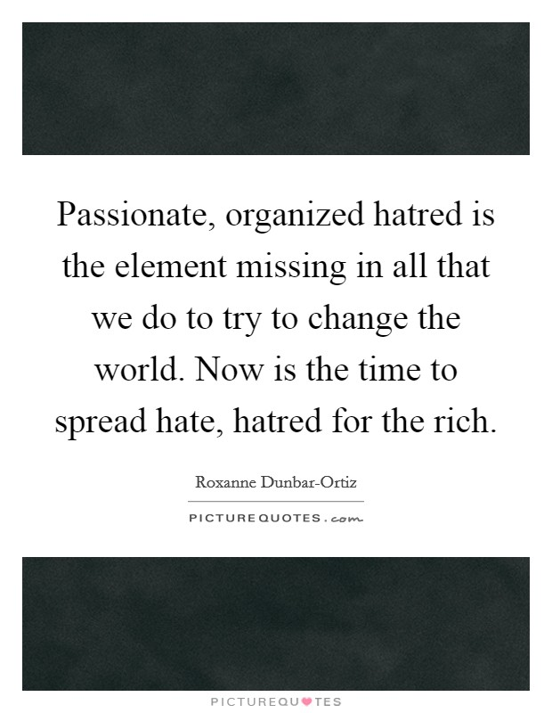 Passionate, organized hatred is the element missing in all that we do to try to change the world. Now is the time to spread hate, hatred for the rich Picture Quote #1