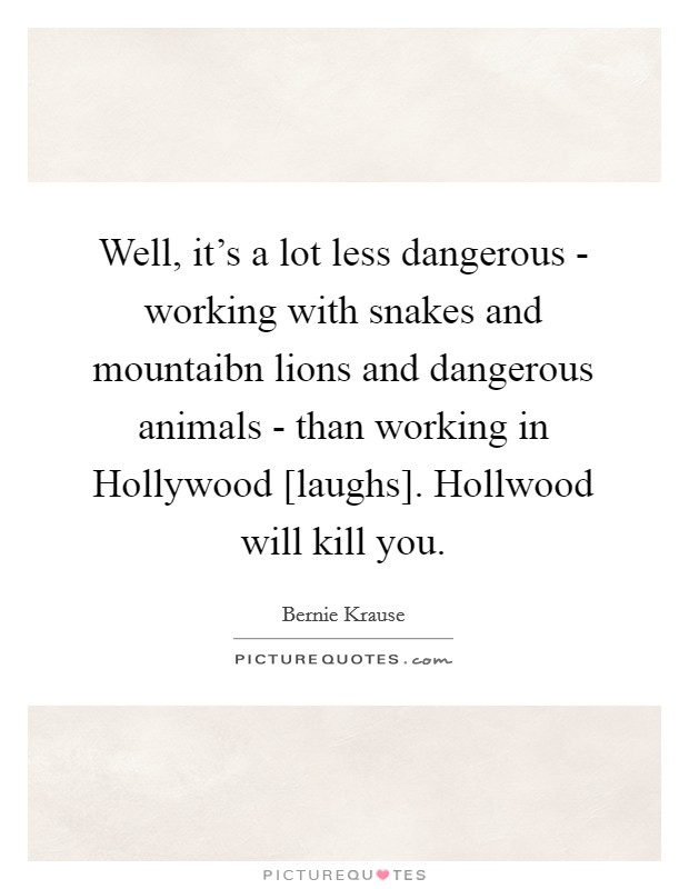 Well, it's a lot less dangerous - working with snakes and mountaibn lions and dangerous animals - than working in Hollywood [laughs]. Hollwood will kill you Picture Quote #1
