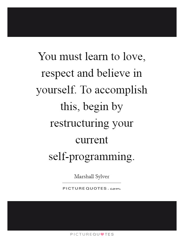You must learn to love, respect and believe in yourself. To accomplish this, begin by restructuring your current self-programming Picture Quote #1