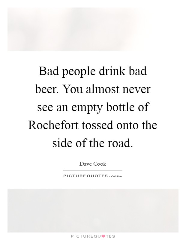 Bad people drink bad beer. You almost never see an empty bottle of Rochefort tossed onto the side of the road Picture Quote #1