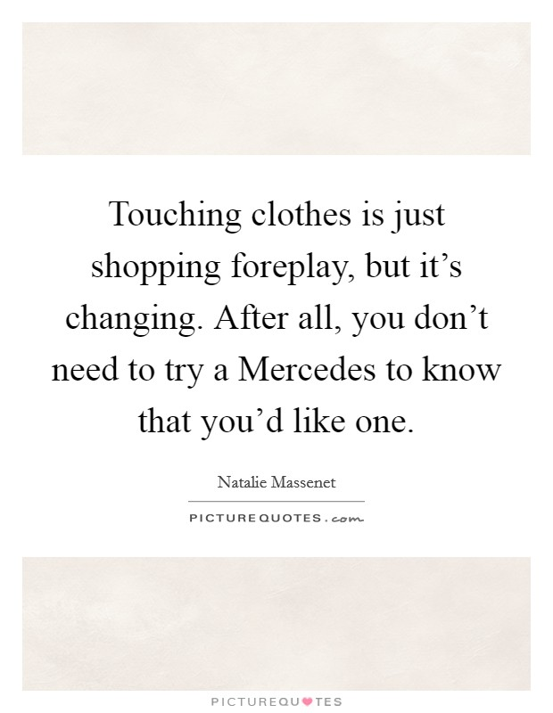 Touching clothes is just shopping foreplay, but it's changing. After all, you don't need to try a Mercedes to know that you'd like one Picture Quote #1