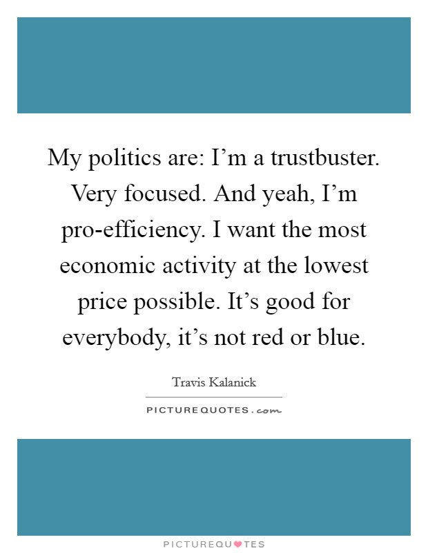 My politics are: I'm a trustbuster. Very focused. And yeah, I'm pro-efficiency. I want the most economic activity at the lowest price possible. It's good for everybody, it's not red or blue Picture Quote #1