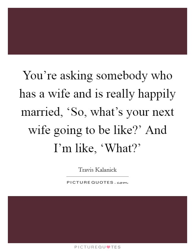 You're asking somebody who has a wife and is really happily married, 'So, what's your next wife going to be like?' And I'm like, 'What?' Picture Quote #1