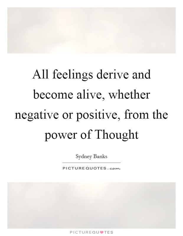All feelings derive and become alive, whether negative or positive, from the power of Thought Picture Quote #1