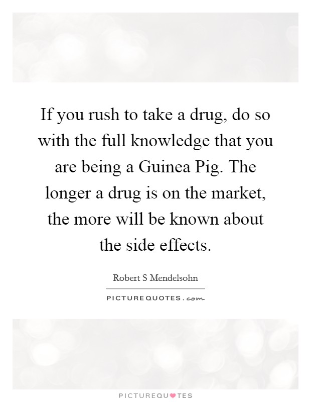 If you rush to take a drug, do so with the full knowledge that you are being a Guinea Pig. The longer a drug is on the market, the more will be known about the side effects Picture Quote #1