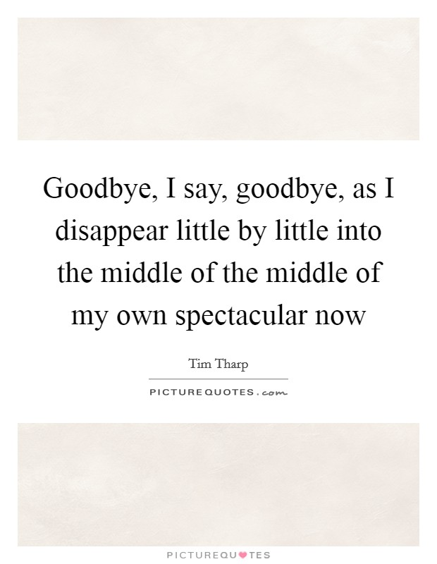 Goodbye, I say, goodbye, as I disappear little by little into the middle of the middle of my own spectacular now Picture Quote #1