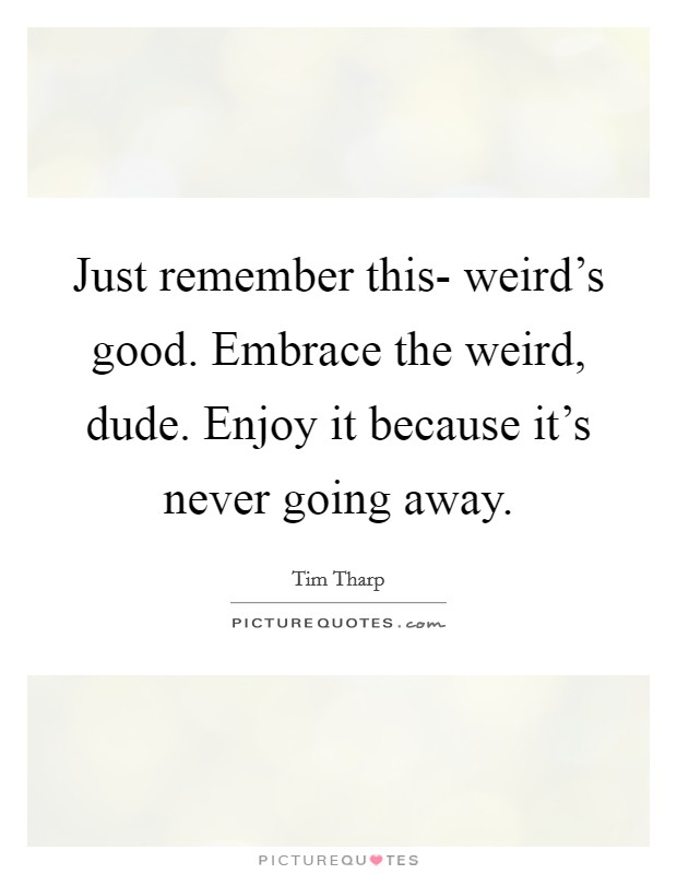 Italian Florence: Just Remember This- Weird's Good. Embrace The Weird, Dude