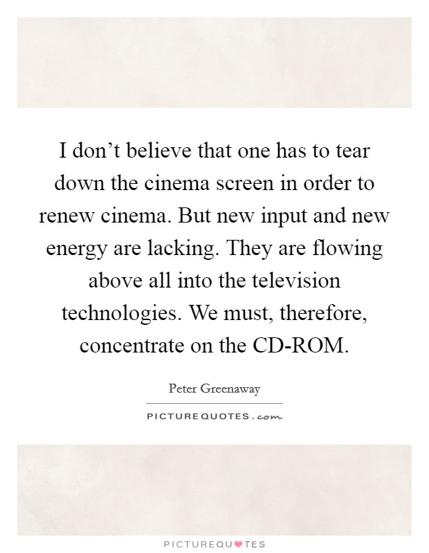 I don't believe that one has to tear down the cinema screen in order to renew cinema. But new input and new energy are lacking. They are flowing above all into the television technologies. We must, therefore, concentrate on the CD-ROM Picture Quote #1