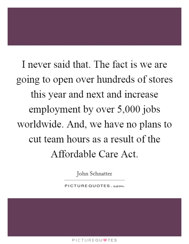 I never said that. The fact is we are going to open over hundreds of stores this year and next and increase employment by over 5,000 jobs worldwide. And, we have no plans to cut team hours as a result of the Affordable Care Act Picture Quote #1