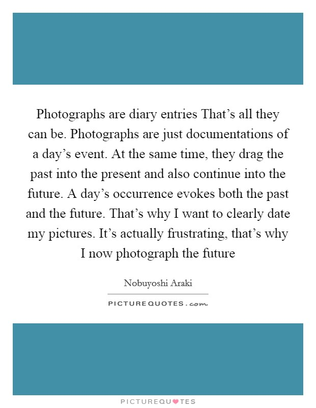 Photographs are diary entries That's all they can be. Photographs are just documentations of a day's event. At the same time, they drag the past into the present and also continue into the future. A day's occurrence evokes both the past and the future. That's why I want to clearly date my pictures. It's actually frustrating, that's why I now photograph the future Picture Quote #1