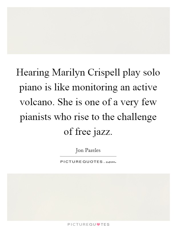 Hearing Marilyn Crispell play solo piano is like monitoring an active volcano. She is one of a very few pianists who rise to the challenge of free jazz Picture Quote #1