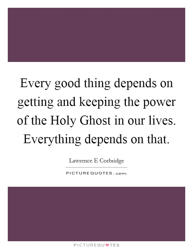 Every good thing depends on getting and keeping the power of the Holy Ghost in our lives. Everything depends on that Picture Quote #1