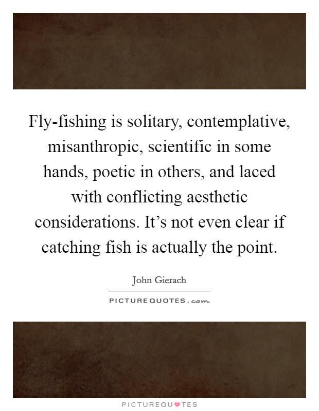 Fly-fishing is solitary, contemplative, misanthropic, scientific in some hands, poetic in others, and laced with conflicting aesthetic considerations. It's not even clear if catching fish is actually the point Picture Quote #1