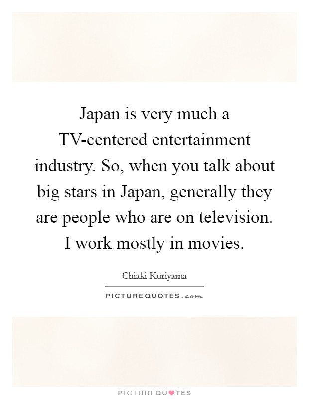 Japan is very much a TV-centered entertainment industry. So, when you talk about big stars in Japan, generally they are people who are on television. I work mostly in movies Picture Quote #1