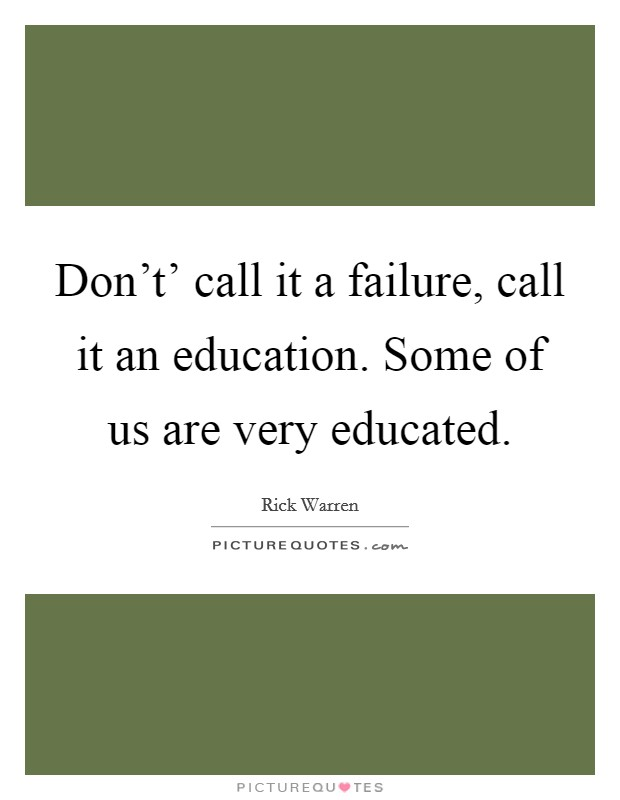 Don't' call it a failure, call it an education. Some of us are very educated Picture Quote #1