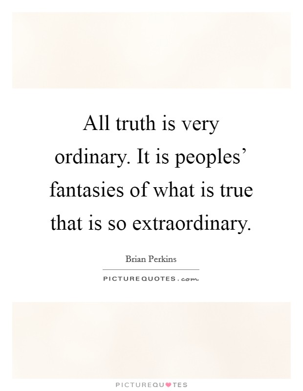 All truth is very ordinary. It is peoples' fantasies of what is true that is so extraordinary Picture Quote #1