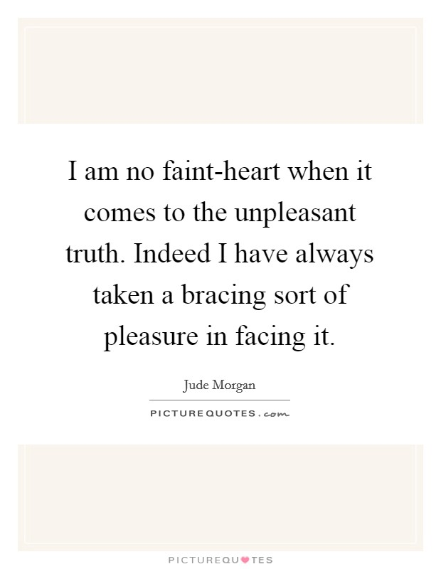 I am no faint-heart when it comes to the unpleasant truth. Indeed I have always taken a bracing sort of pleasure in facing it Picture Quote #1
