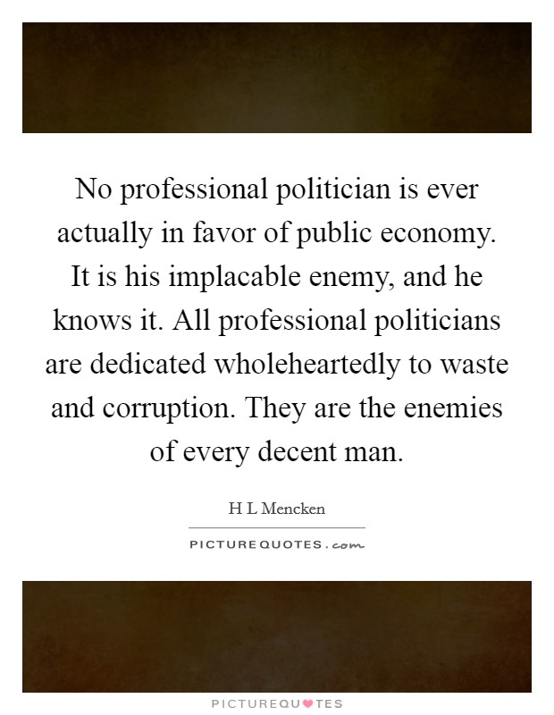 No professional politician is ever actually in favor of public economy. It is his implacable enemy, and he knows it. All professional politicians are dedicated wholeheartedly to waste and corruption. They are the enemies of every decent man Picture Quote #1