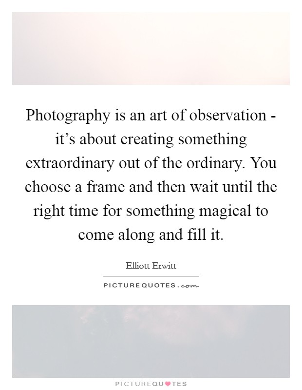 Photography is an art of observation - it's about creating something extraordinary out of the ordinary. You choose a frame and then wait until the right time for something magical to come along and fill it Picture Quote #1