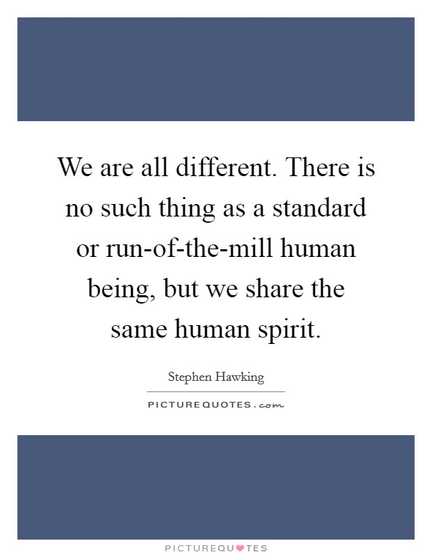 We are all different. There is no such thing as a standard or run-of-the-mill human being, but we share the same human spirit Picture Quote #1