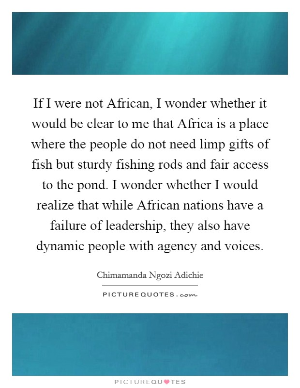 If I were not African, I wonder whether it would be clear to me that Africa is a place where the people do not need limp gifts of fish but sturdy fishing rods and fair access to the pond. I wonder whether I would realize that while African nations have a failure of leadership, they also have dynamic people with agency and voices Picture Quote #1