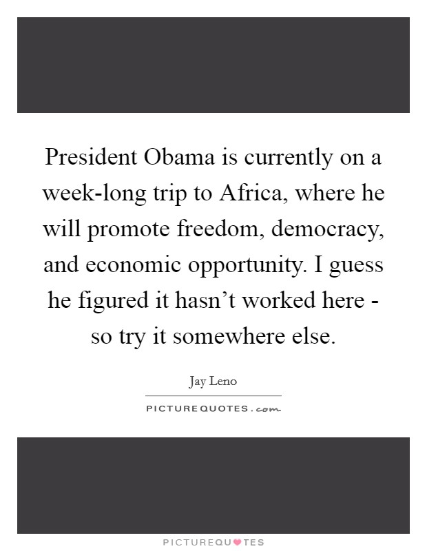 President Obama is currently on a week-long trip to Africa, where he will promote freedom, democracy, and economic opportunity. I guess he figured it hasn't worked here - so try it somewhere else Picture Quote #1