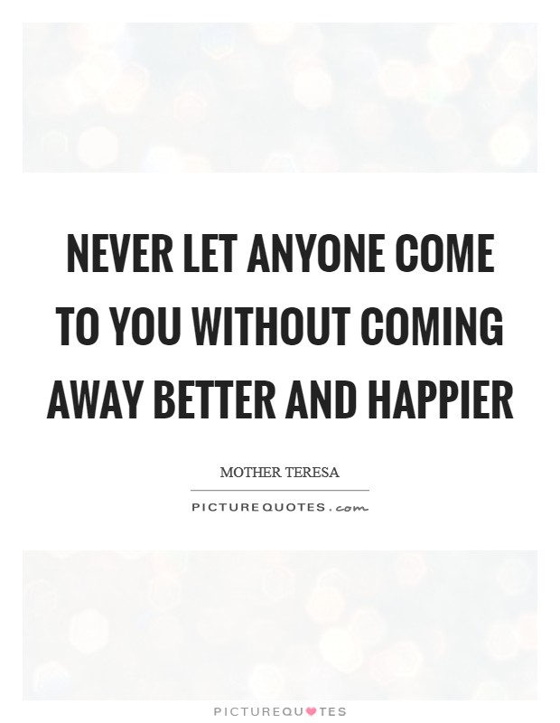 Never Let Anyone Come to You Without Coming Away Better and Happier Picture Quote #1