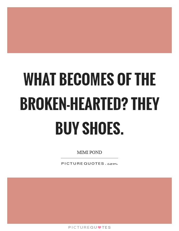 What becomes of the broken-hearted? They buy shoes Picture Quote #1
