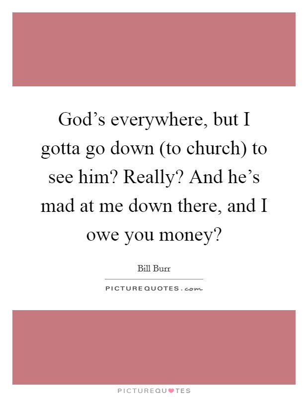 God's everywhere, but I gotta go down (to church) to see him? Really? And he's mad at me down there, and I owe you money? Picture Quote #1