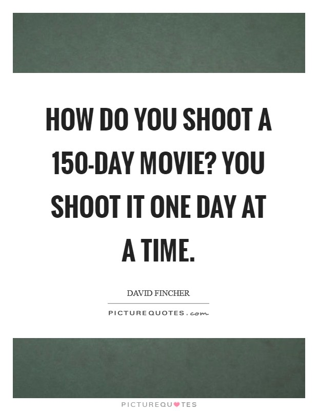 How do you shoot a 150-day movie? You shoot it one day at a time Picture Quote #1
