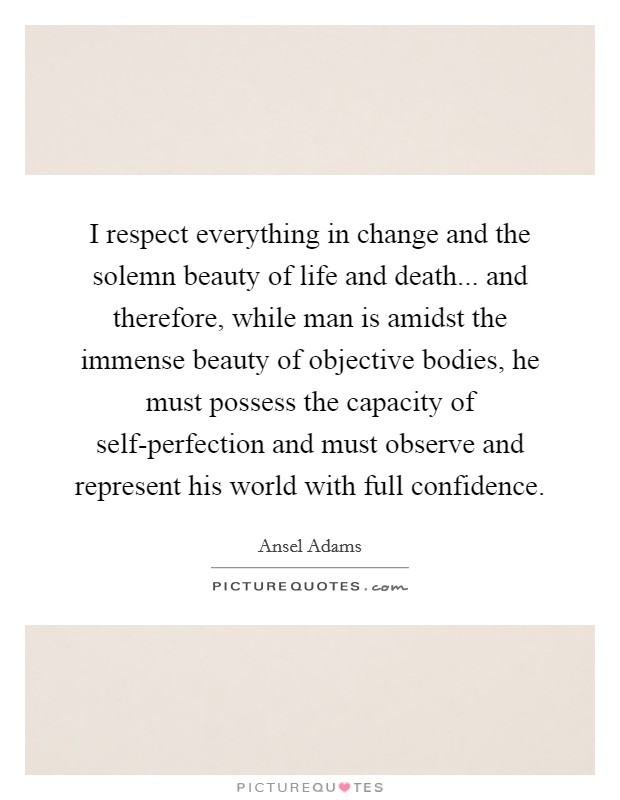 I respect everything in change and the solemn beauty of life and death... and therefore, while man is amidst the immense beauty of objective bodies, he must possess the capacity of self-perfection and must observe and represent his world with full confidence Picture Quote #1