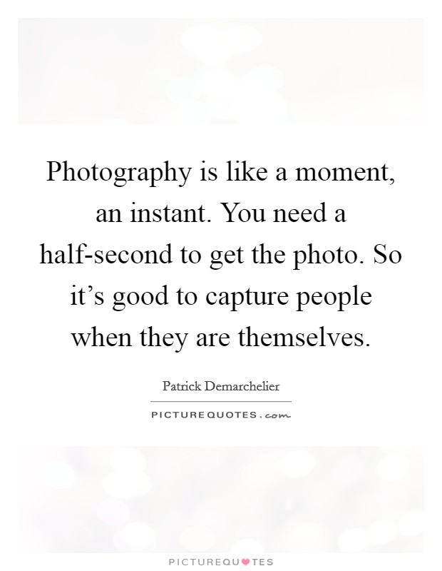 Photography is like a moment, an instant. You need a half-second to get the photo. So it's good to capture people when they are themselves Picture Quote #1