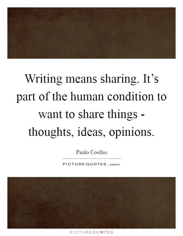 Writing means sharing. It's part of the human condition to want to share things - thoughts, ideas, opinions Picture Quote #1